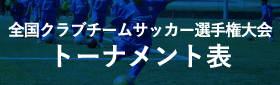 全国クラブチームサッカー選手権大会トーナメント表